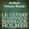 Le ultime avventure di Sherlock Holmes - Arthur Conan Doyle
