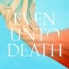 Even Unto Death - Single