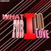 What I Did For Love - KARBON KOPY