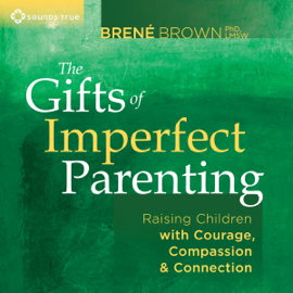 The Gifts of Imperfect Parenting: Raising Children with Courage, Compassion, And Connection audiobook