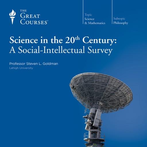 Science in the Twentieth Century: A Social-Intellectual Survey - Steven L. Goldman & The Great Courses