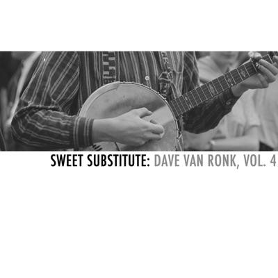 Sweet Substitute: Dave Van Ronk, Vol. 4 - Dave Van Ronk