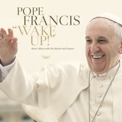 Pope Francis: Wake Up! (Music Album with His Words and Prayers)