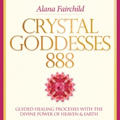 Crystal Goddesses 888: Guided Healing Processes with the Divine Power of Heaven & Earth