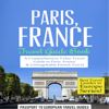 Passport to European Travel Guides - Paris, France: Travel Guide Book: A Comprehensive 5-Day Travel Guide to Paris, France & Unforgettable French Travel: Best Travel Guides to Europe, Book 1 (Unabridged) г'ўгѓјгѓ€гѓЇгѓјг'Ї