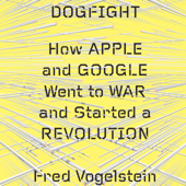 Dogfight: How Apple and Google Went to War and Started a Revolution (Unabridged)