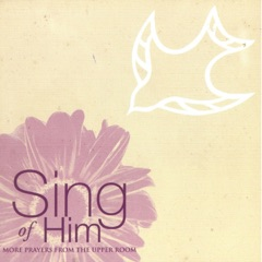 Sing of Him (More Prayers from the Upper Room)