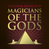 Magicians of the Gods: The Forgotten Wisdom of Earth's Lost Civilisation – the sequel to Fingerprints of the Gods (Unabridged) - Graham Hancock