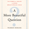 Warren Berger - A More Beautiful Question: The Power of Inquiry to Spark Breakthrough Ideas (Unabridged) artwork