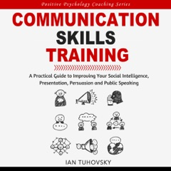 Communication Skills Training: A Practical Guide to Improving Your Social Intelligence, Presentation, Persuasion and Public Speaking: Positive Psychology Coaching Series, Book 9 (Unabridged)