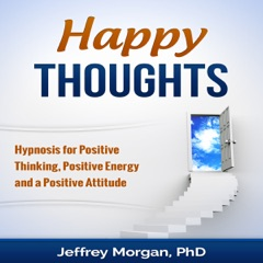Happy Thoughts: Hypnosis for Positive Thinking, Positive Energy and a Positive Attitude