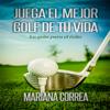 Mariana Correa - Juega el Mejor Golf de tu Vida: La guia para el Г©xito (Spanish Edition) (Unabridged) portada