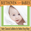 Beethoven for Babies: Baby Classical Lullabies for Babies Deep Sleep - Robbins Island Music Group