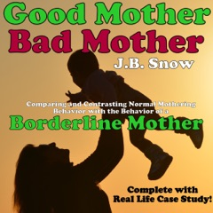 Good Mother - Bad Mother: Comparing and Contrasting Normal Mothering Behavior with the Behavior of a Borderline Mother: Transcend Mediocrity, Book 28 (Unabridged)