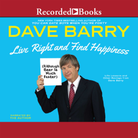 Live Right and Find Happiness (Although Beer is Much Faster): Life Lessons from Dave Barry (Unabridged) audiobook
