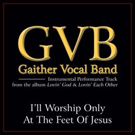 ‎I'll Worship Only At the Feet of Jesus (Performance Tracks) - EP by  Gaither Vocal Band