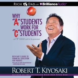 Why 'A' Students Work for 'C' Students and 'B' Students Work for the Government: Rich Dad's Guide to Financial Education for Parents (Unabridged) - Robert T. Kiyosaki mp3 listen download