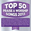 Top 50 Praise & Worship Songs 2013 - Maranatha! Praise Band