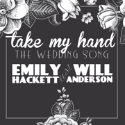 Take My Hand (The Wedding Song) [feat. Will Anderson] - Emily Hackett - Emily Hackett