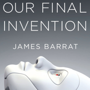 Download Our Final Invention: Artificial Intelligence and the End of the Human Era (Unabridged) Audio Book