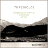 Thresholds: Navigating the Difficult Transitions of Life - David Whyte