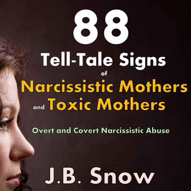 88 Tell-Tale Signs of Narcissistic Mothers and Toxic Mothers: Overt