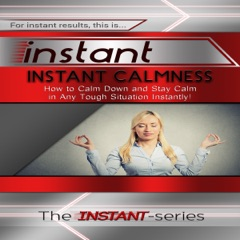 Instant Calmness - How to Calm Down and Stay Calm in Any Tough Situation Instantly!: INSTANT Series (Unabridged)