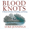 Luke Jennings - Blood Knots: A Memoir of Fathers, Friendship, And Fishing (Unabridged)  artwork