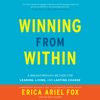 Winning from Within: A Breakthrough Method for Leading, Living, and Lasting Change (Unabridged) - Erica Ariel Fox