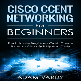 Cisco CCENT Networking for Beginners: The Ultimate Beginners Crash Course to Learn Cisco Quickly and Easily (Unabridged) audiobook