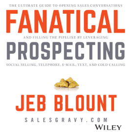 Fanatical Prospecting: The Ultimate Guide for Starting Sales Conversations and Filling the Pipeline by Leveraging Social Selling, Telephone, E-Mail, and Cold Calling (Unabridged) audiobook