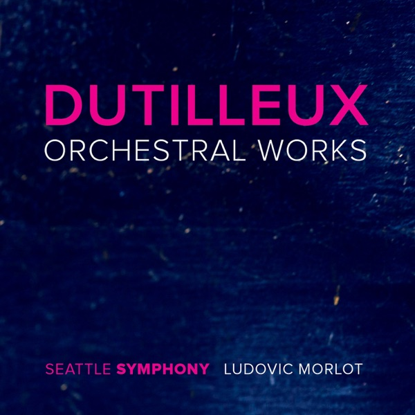 Dutilleux: Orchestral Works Seattle Symphony & Ludovic Morlot album cover