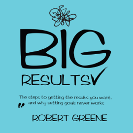 Big Results: The Steps to Getting the Results You Want, and Why Setting Goals Never Works (Unabridged) audiobook
