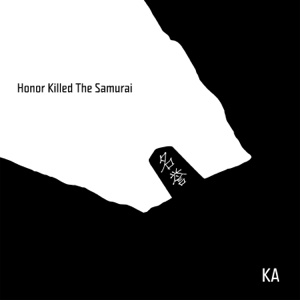 Honor Killed the Samurai - KA - KA