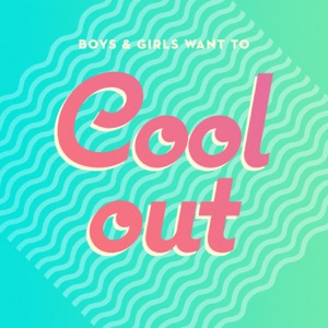 Boys & Girls Want to Cool Out