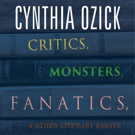 Critics, Monsters, Fanatics, and Other Literary Essays (Unabridged) - Cynthia Ozick mp3 listen download