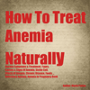 How to Treat Anemia Naturally (Unabridged) - Maria Patins