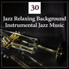 30 Jazz Relaxing Background: Instrumental Jazz Music, Dinner Party, Coffee Break, Easy Listening, Deep Detente, Relaxation Theraphy, Smooth Jazz Lounge - Jazz Relax Academy