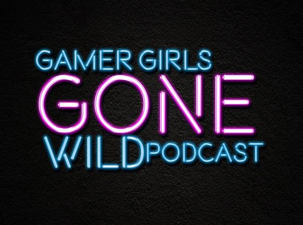 Gamer Girls Gone Wild Podcast!