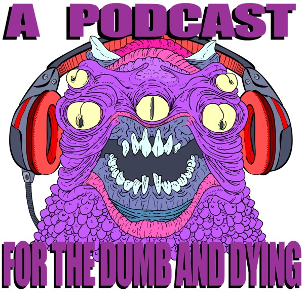 A Podcast for the Dumb and Dying