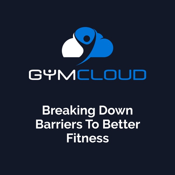 The Gym Cloud Podcast: Breaking Down Barriers To Better Fitness