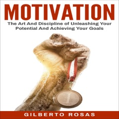 MOTIVATION: The Art and Discipline of Unleashing Your Potential and Achieving Your Goals (Unabridged)