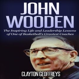 John Wooden The Inspiring Life And Leadership Lessons Of One Of Basketballs Greatest Coaches Basketball Biography Leadership Books Unabridged