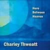 Here Between Heaven - Charley Thweatt