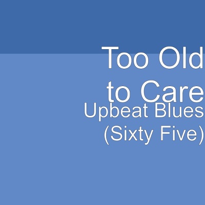 Upbeat Blues (Sixty Five) - Single - Too Old to Care album