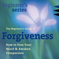 The Beginner's Guide to Forgiveness: How to Free Your Heart and Awaken Compassion