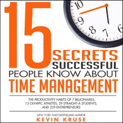 15 Secrets Successful People Know About Time Management: The Productivity Habits of 7 Billionaires, 13 Olympic Athletes, 29 Straight-A Students, and 239 Entrepreneurs (Unabridged)