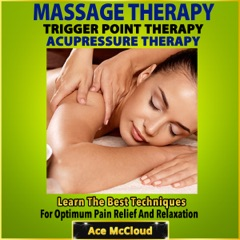 Massage Therapy, Trigger Point Therapy, Acupressure Therapy: Learn the Best Techniques for Optimum Pain Relief and Relaxation (Unabridged)