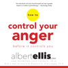 Albert Ellis, Ph.D., Raymond Chip Tafrate PhD & Raymond A. DiGiuseppe - foreword - How to Control Your Anger Before It Controls You (Unabridged)  artwork
