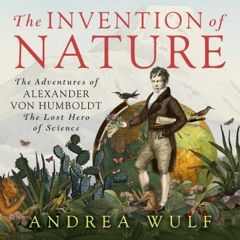 The Invention of Nature: The Adventures of Alexander von Humboldt, the Lost Hero of Science (Unabridged)